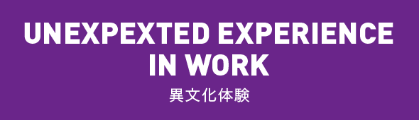UNEXPEXTED EXPERIENCE IN WORK 異文化体験