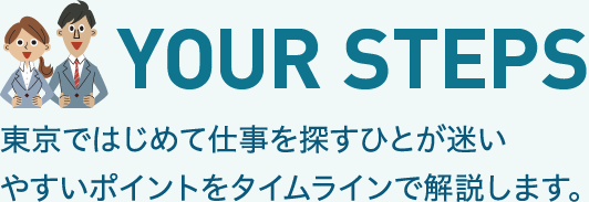 YOUR STEPS Here we explain some points that often confuse people searching for a job in Tokyo for the first time.